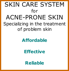 SKIN CARE SYSTEM  for  ACNE-PRONE SKIN  Specializing in the treatment  of problem skin   Affordable   Effective   Reliable