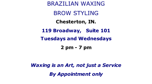 BRAZILIAN WAXING BROW STYLING Chesterton, IN. 119 Broadway,   Suite 101 Tuesdays and Wednesdays  2 pm - 7 pm   Waxing is an Art, not just a Service By Appointment only